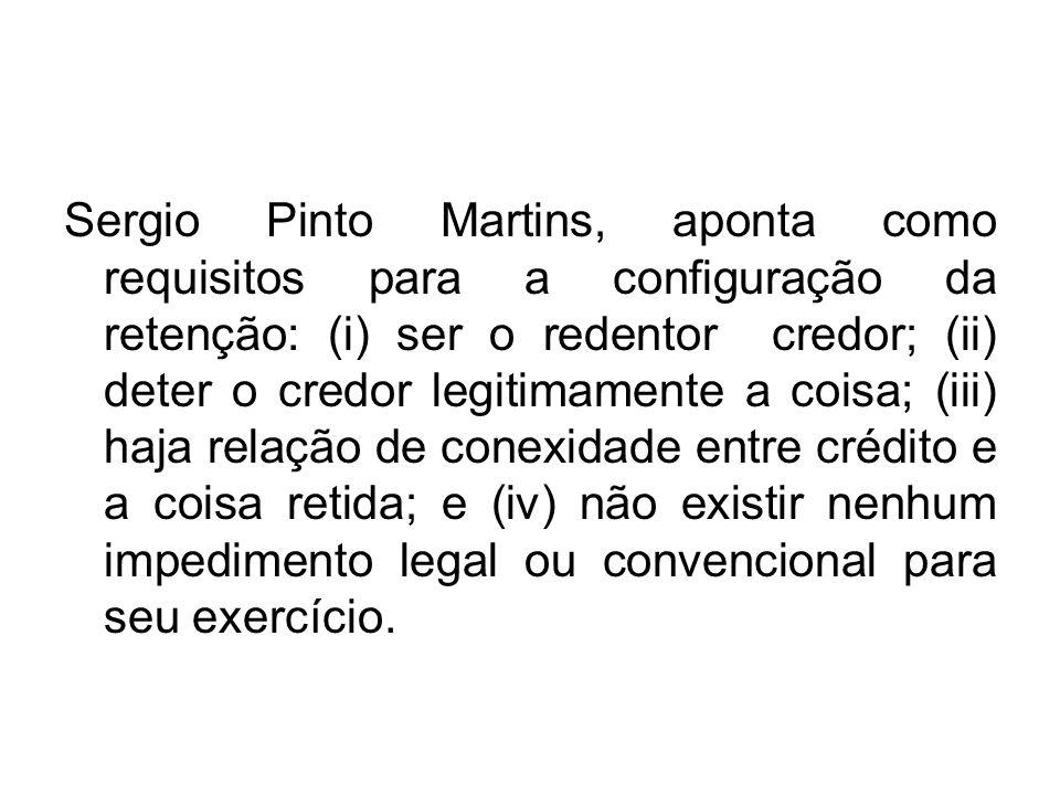 Sergio Pinto Martins, aponta como requisitos para a configuração da retenção: (i) ser o redentor credor; (ii) deter o credor legitimamente a coisa; (i