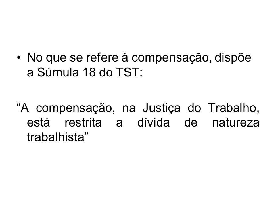 """No que se refere à compensação, dispõe a Súmula 18 do TST: """"A compensação, na Justiça do Trabalho, está restrita a dívida de natureza trabalhista"""""""