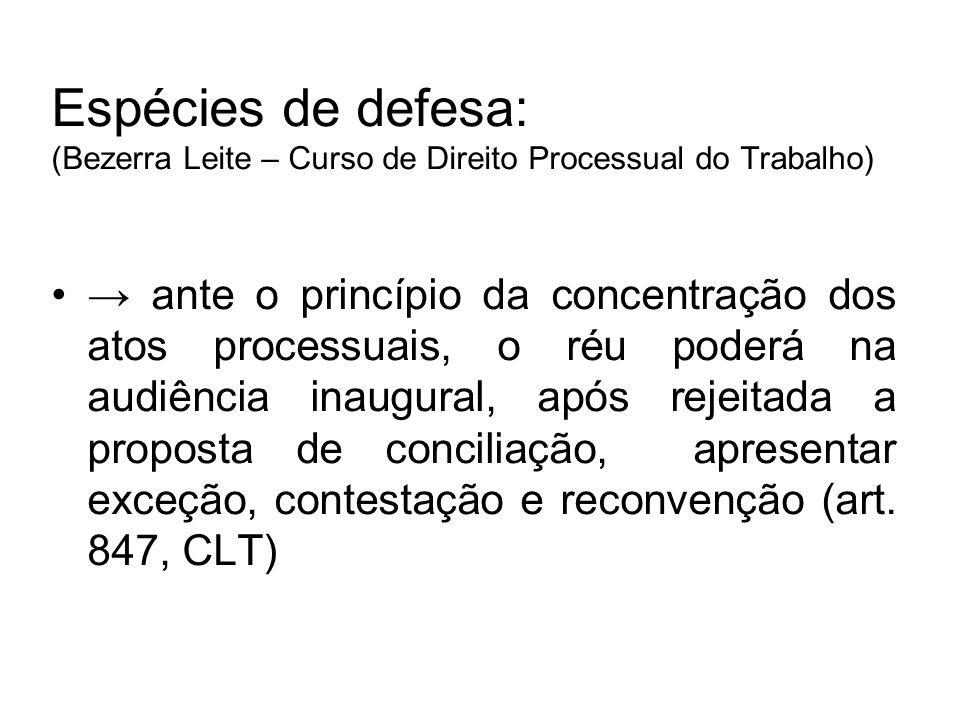 Espécies de defesa: (Bezerra Leite – Curso de Direito Processual do Trabalho) → ante o princípio da concentração dos atos processuais, o réu poderá na