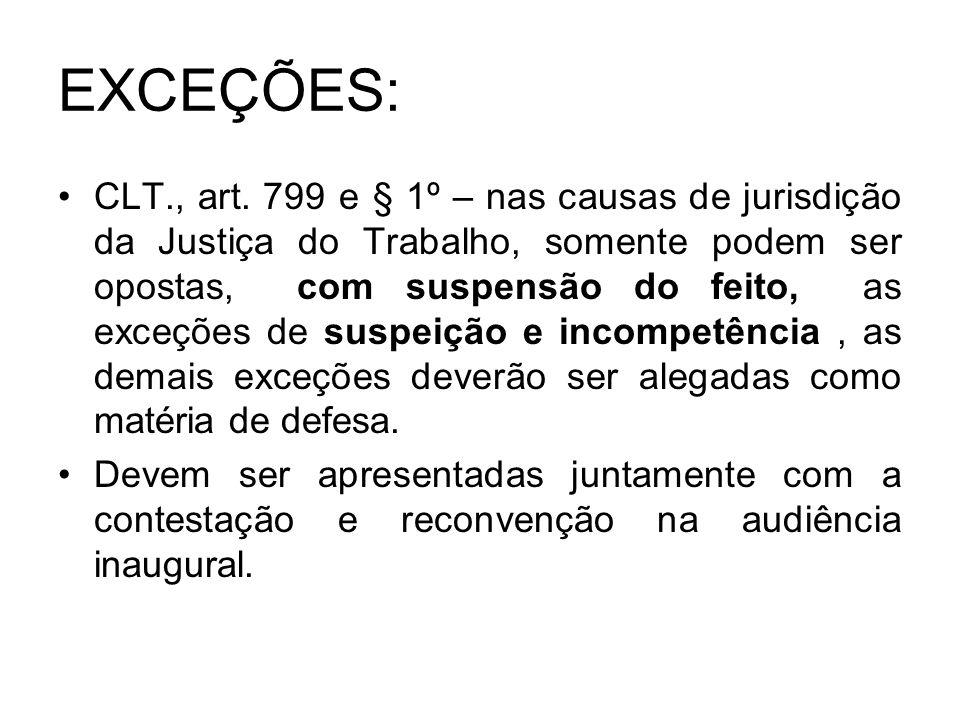 EXCEÇÕES: CLT., art. 799 e § 1º – nas causas de jurisdição da Justiça do Trabalho, somente podem ser opostas, com suspensão do feito, as exceções de s