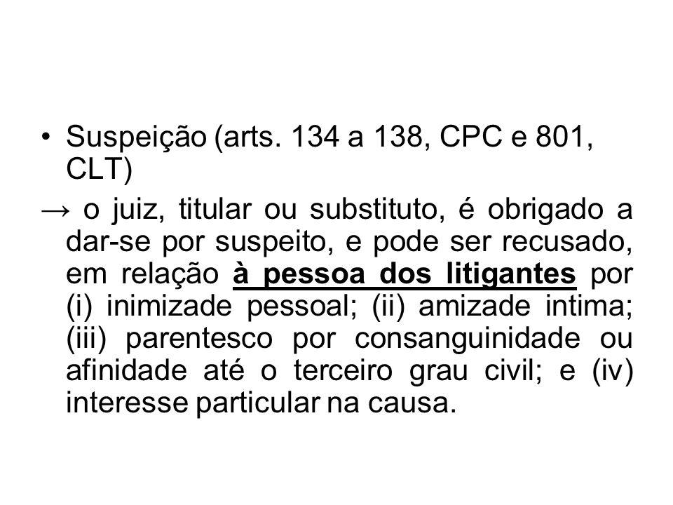 Suspeição (arts. 134 a 138, CPC e 801, CLT) → o juiz, titular ou substituto, é obrigado a dar-se por suspeito, e pode ser recusado, em relação à pesso