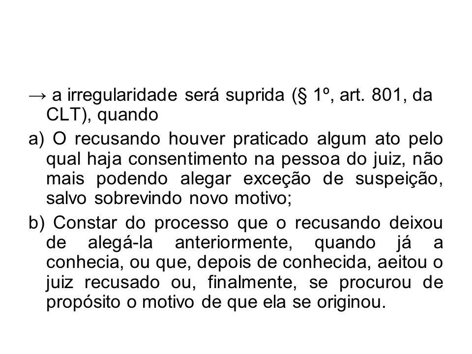 → a irregularidade será suprida (§ 1º, art. 801, da CLT), quando a) O recusando houver praticado algum ato pelo qual haja consentimento na pessoa do j