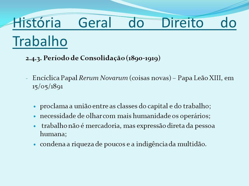 História Geral do Direito do Trabalho 2.4.3. Período de Consolidação (1890-1919) - Encíclica Papal Rerum Novarum (coisas novas) – Papa Leão XIII, em 1