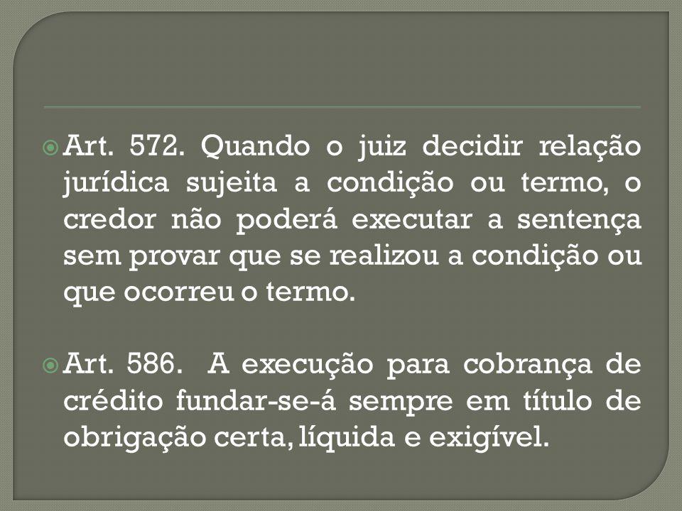  Art. 572. Quando o juiz decidir relação jurídica sujeita a condição ou termo, o credor não poderá executar a sentença sem provar que se realizou a c