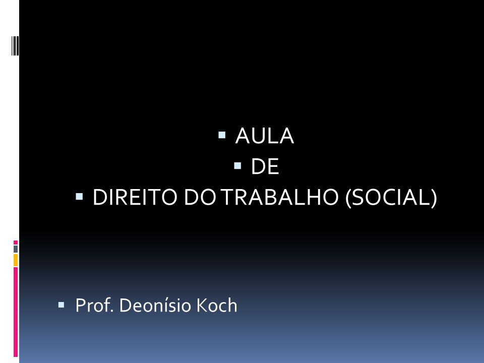  AULA  DE  DIREITO DO TRABALHO (SOCIAL)  Prof. Deonísio Koch
