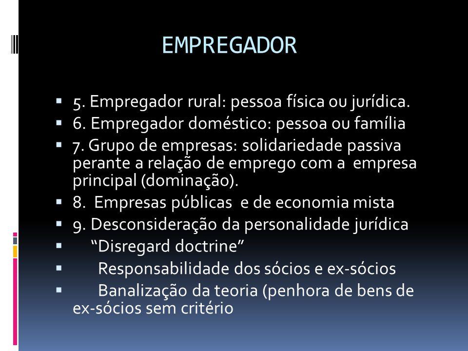 EMPREGADOR  5. Empregador rural: pessoa física ou jurídica.  6. Empregador doméstico: pessoa ou família  7. Grupo de empresas: solidariedade passiv