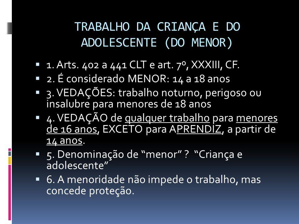 TRABALHO DA CRIANÇA E DO ADOLESCENTE (DO MENOR)  1. Arts. 402 a 441 CLT e art. 7º, XXXIII, CF.  2. É considerado MENOR: 14 a 18 anos  3. VEDAÇÕES: