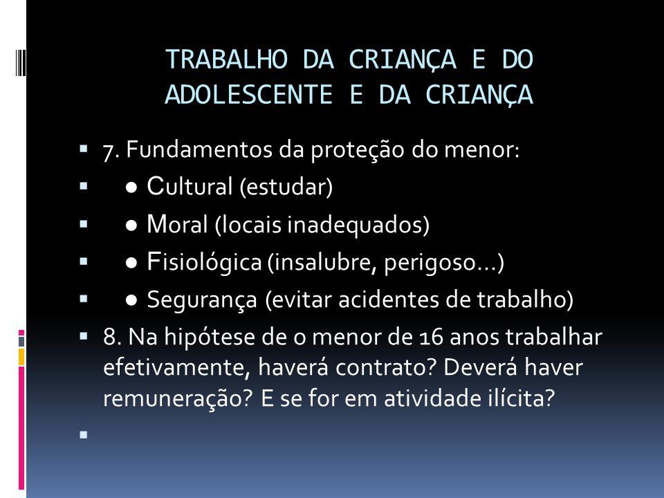 TRABALHO DA CRIANÇA E DO ADOLESCENTE E DA CRIANÇA  7. Fundamentos da proteção do menor:  ● C ultural (estudar)  ● M oral (locais inadequados)  ● F