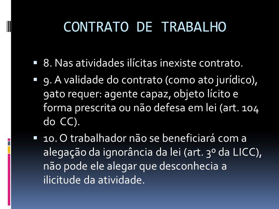 CONTRATO DE TRABALHO  8. Nas atividades ilícitas inexiste contrato.  9. A validade do contrato (como ato jurídico), 9ato requer: agente capaz, objet