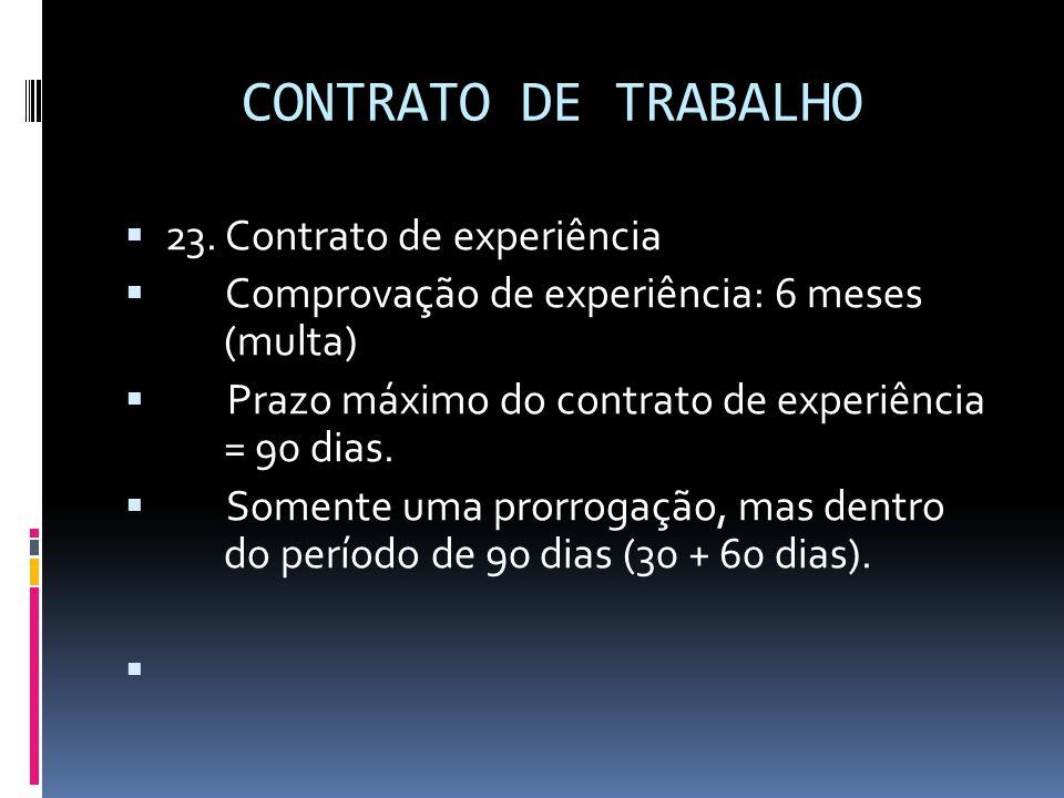 CONTRATO DE TRABALHO  23. Contrato de experiência  Comprovação de experiência: 6 meses (multa)  Prazo máximo do contrato de experiência = 90 dias.