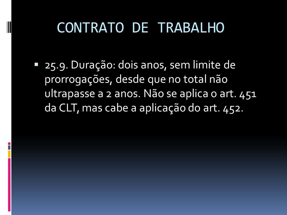 CONTRATO DE TRABALHO  25.9. Duração: dois anos, sem limite de prorrogações, desde que no total não ultrapasse a 2 anos. Não se aplica o art. 451 da C