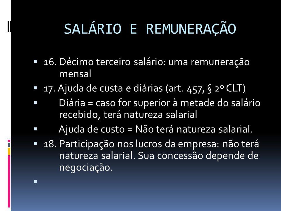 SALÁRIO E REMUNERAÇÃO  16. Décimo terceiro salário: uma remuneração mensal  17. Ajuda de custa e diárias (art. 457, § 2º CLT)  Diária = caso for su
