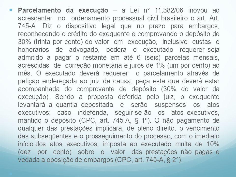 Parcelamento da execução – a Lei n° 11.382/06 inovou ao acrescentar no ordenamento processual civil brasileiro o art. Art. 745-A. Diz o dispositivo le