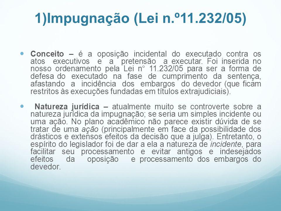 1)Impugnação (Lei n.º11.232/05) Conceito – é a oposição incidental do executado contra os atos executivos e a pretensão a executar. Foi inserida no no