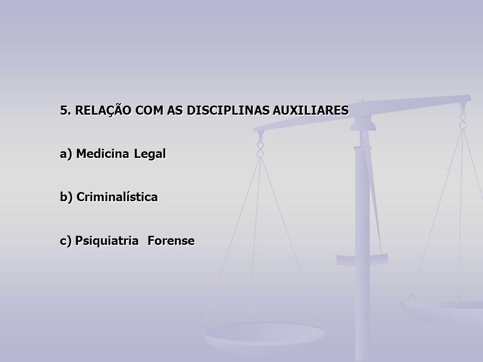 5. RELAÇÃO COM AS DISCIPLINAS AUXILIARES a) Medicina Legal b) Criminalística c) Psiquiatria Forense