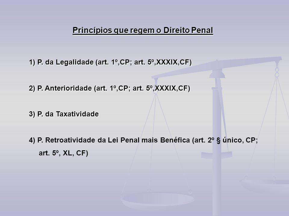 Princípios que regem o Direito Penal 1) P. da Legalidade (art. 1º,CP; art. 5º,XXXIX,CF) 2) P. Anterioridade (art. 1º,CP; art. 5º,XXXIX,CF) 3) P. da Ta