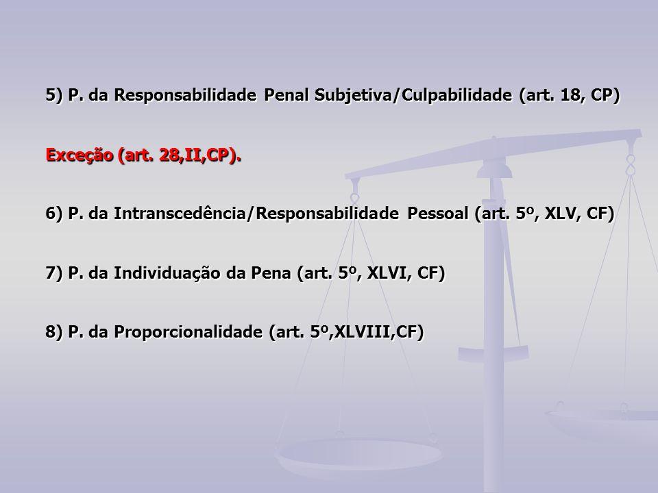 5) P. da Responsabilidade Penal Subjetiva/Culpabilidade (art. 18, CP) Exceção (art. 28,II,CP). 6) P. da Intranscedência/Responsabilidade Pessoal (art.