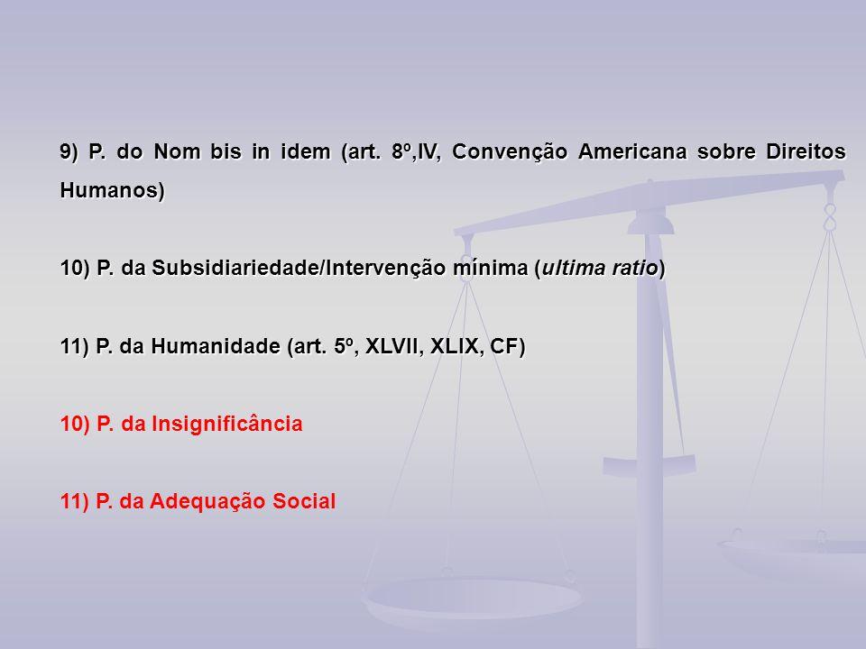 9) P. do Nom bis in idem (art. 8º,IV, Convenção Americana sobre Direitos Humanos) 10) P. da Subsidiariedade/Intervenção mínima (ultima ratio) 11) P. d