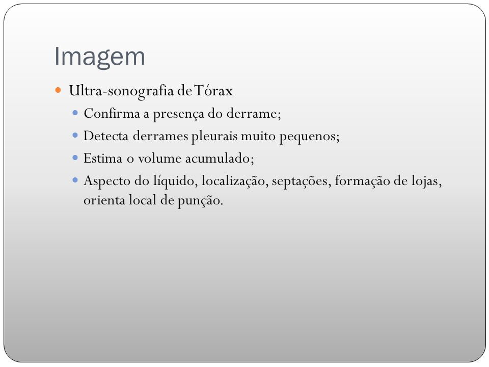 Imagem Ultra-sonografia de Tórax Confirma a presença do derrame; Detecta derrames pleurais muito pequenos; Estima o volume acumulado; Aspecto do líquido, localização, septações, formação de lojas, orienta local de punção.