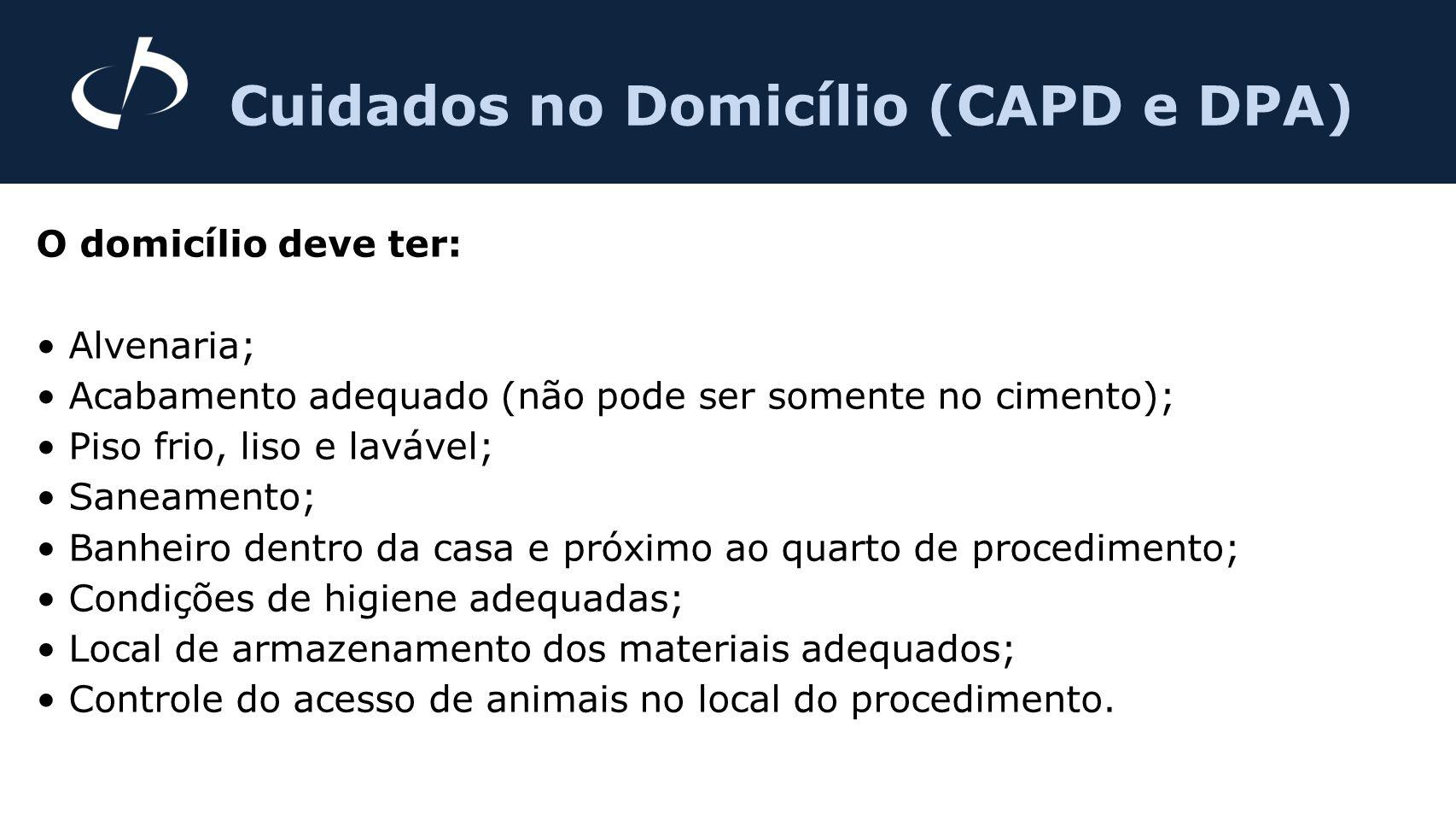 Cuidados no Domicílio (CAPD e DPA) O domicílio deve ter: Alvenaria; Acabamento adequado (não pode ser somente no cimento); Piso frio, liso e lavável;