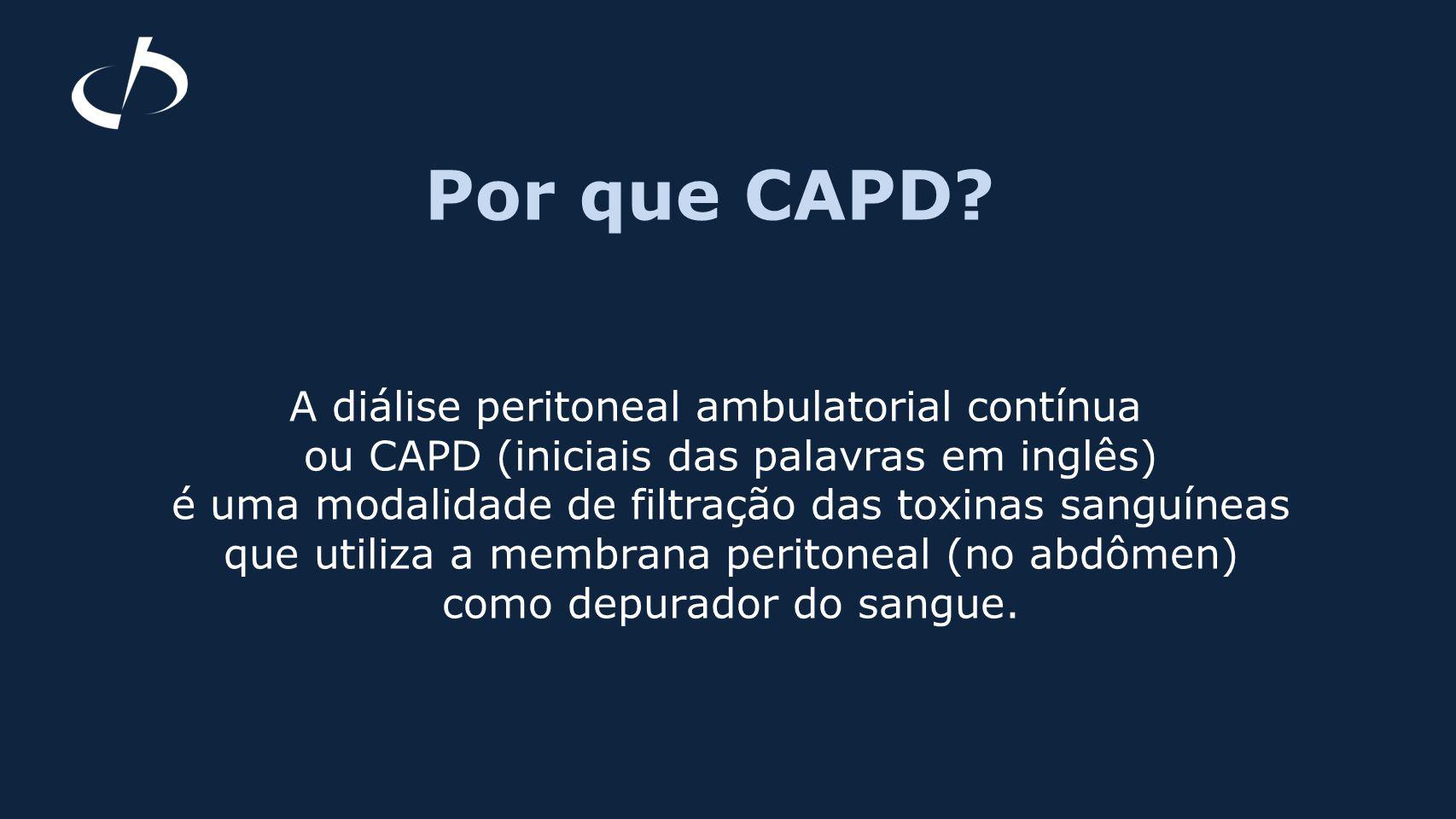 Por que CAPD? A diálise peritoneal ambulatorial contínua ou CAPD (iniciais das palavras em inglês) é uma modalidade de filtração das toxinas sanguínea