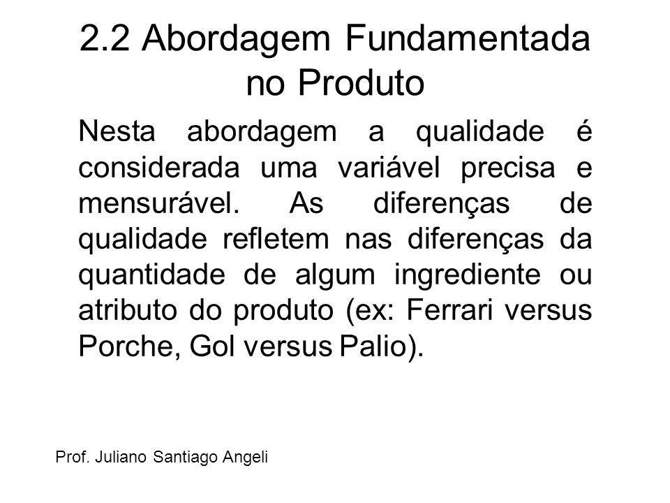 2.2 Abordagem Fundamentada no Produto Nesta abordagem a qualidade é considerada uma variável precisa e mensurável. As diferenças de qualidade refletem
