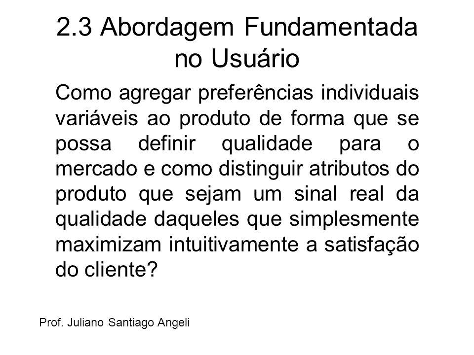 2.3 Abordagem Fundamentada no Usuário Como agregar preferências individuais variáveis ao produto de forma que se possa definir qualidade para o mercad