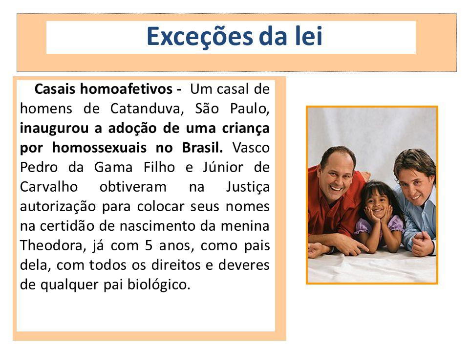 Exceções da lei Casais homoafetivos - Um casal de homens de Catanduva, São Paulo, inaugurou a adoção de uma criança por homossexuais no Brasil. Vasco