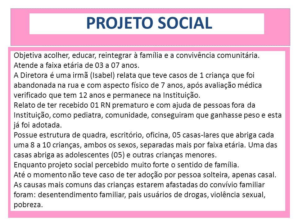 PROJETO SOCIAL Objetiva acolher, educar, reintegrar à família e a convivência comunitária. Atende a faixa etária de 03 a 07 anos. A Diretora é uma irm