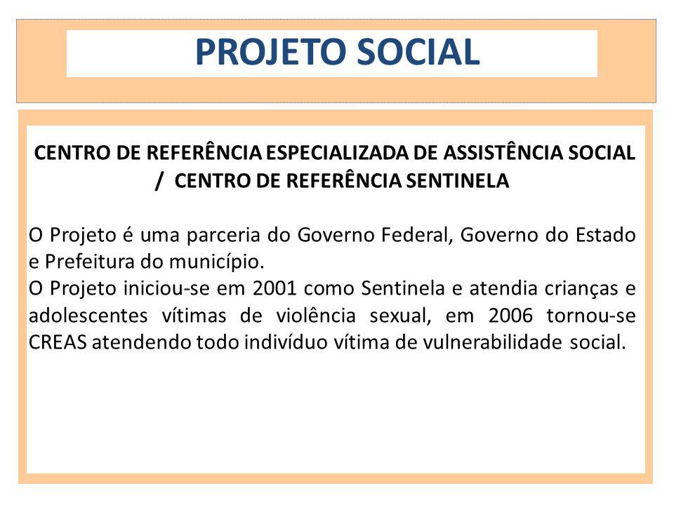 PROJETO SOCIAL CENTRO DE REFERÊNCIA ESPECIALIZADA DE ASSISTÊNCIA SOCIAL / CENTRO DE REFERÊNCIA SENTINELA O Projeto é uma parceria do Governo Federal,