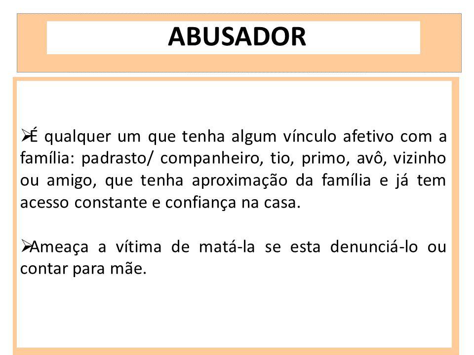 ABUSADOR  É qualquer um que tenha algum vínculo afetivo com a família: padrasto/ companheiro, tio, primo, avô, vizinho ou amigo, que tenha aproximaçã