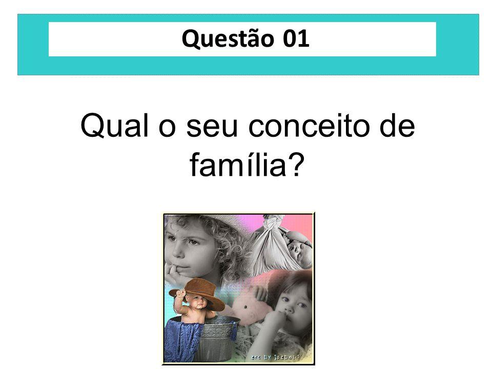 Questão 01 Qual o seu conceito de família?
