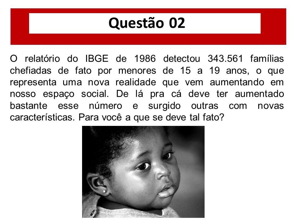 Questão 02 O relatório do IBGE de 1986 detectou 343.561 famílias chefiadas de fato por menores de 15 a 19 anos, o que representa uma nova realidade qu