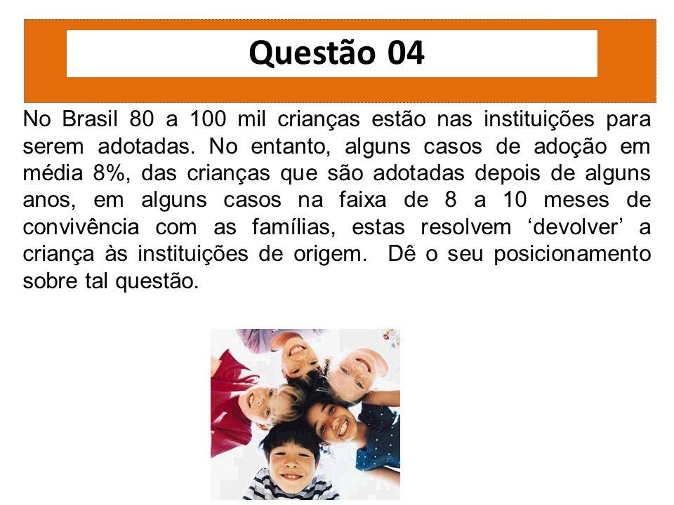 Questão 04 No Brasil 80 a 100 mil crianças estão nas instituições para serem adotadas. No entanto, alguns casos de adoção em média 8%, das crianças qu