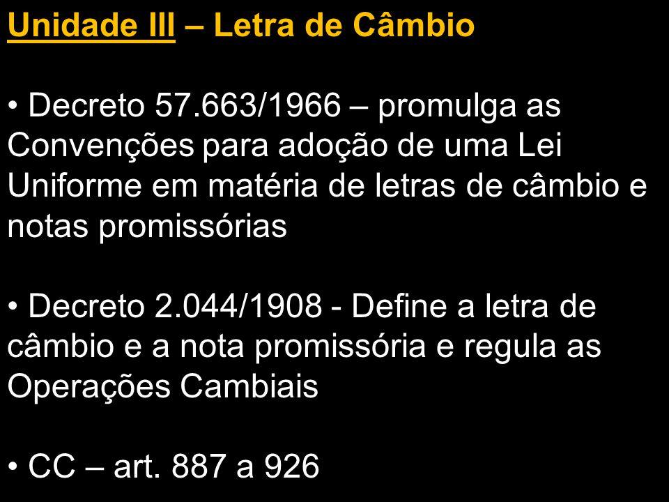 Unidade III – Letra de Câmbio Decreto 57.663/1966 – promulga as Convenções para adoção de uma Lei Uniforme em matéria de letras de câmbio e notas promissórias Decreto 2.044/1908 - Define a letra de câmbio e a nota promissória e regula as Operações Cambiais CC – art.