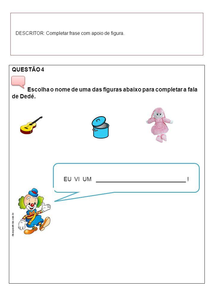 QUESTÃO 4 Escolha o nome de uma das figuras abaixo para completar a fala de Dedé. EU VI UM _____________________________ ! dicasparafestas.com.br DESC