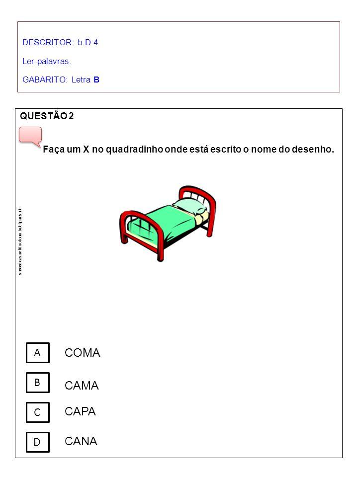DESCRITOR: b D 4 Ler palavras. GABARITO: Letra B QUESTÃO 2 Faça um X no quadradinho onde está escrito o nome do desenho. A B C D COMA CAMA CAPA CANA s