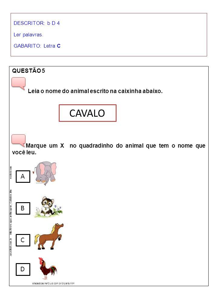 DESCRITOR: b D 4 Ler palavras. GABARITO: Letra C QUESTÃO 5 Leia o nome do animal escrito na caixinha abaixo. Marque um X no quadradinho do animal que