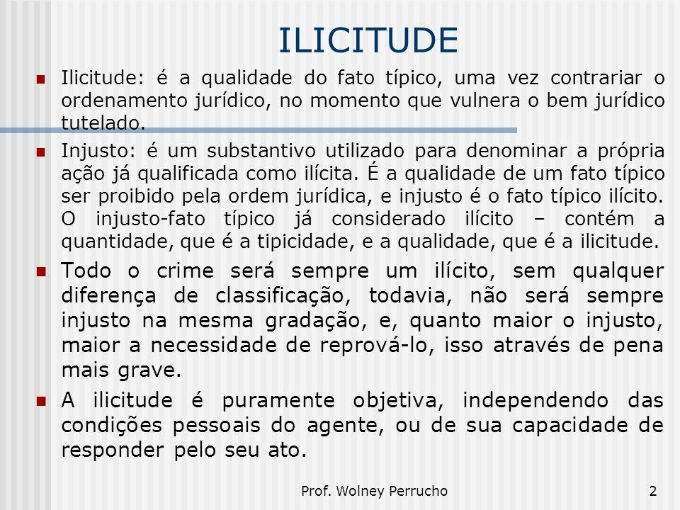 Prof. Wolney Perrucho2 ILICITUDE Ilicitude: é a qualidade do fato típico, uma vez contrariar o ordenamento jurídico, no momento que vulnera o bem jurí