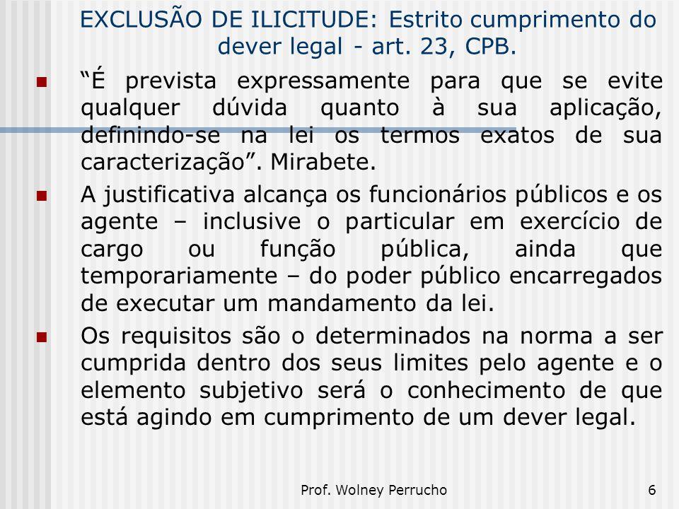 """Prof. Wolney Perrucho6 EXCLUSÃO DE ILICITUDE: Estrito cumprimento do dever legal- art. 23, CPB. """"É prevista expressamente para que se evite qualquer d"""