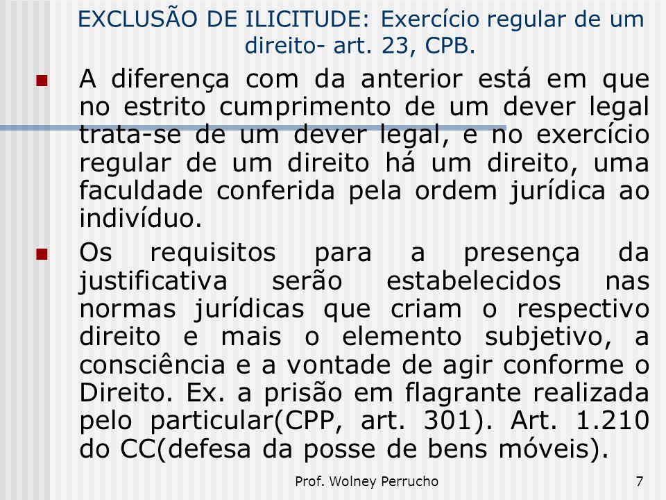 Prof. Wolney Perrucho7 EXCLUSÃO DE ILICITUDE: Exercício regular de um direito- art. 23, CPB. A diferença com da anterior está em que no estrito cumpri
