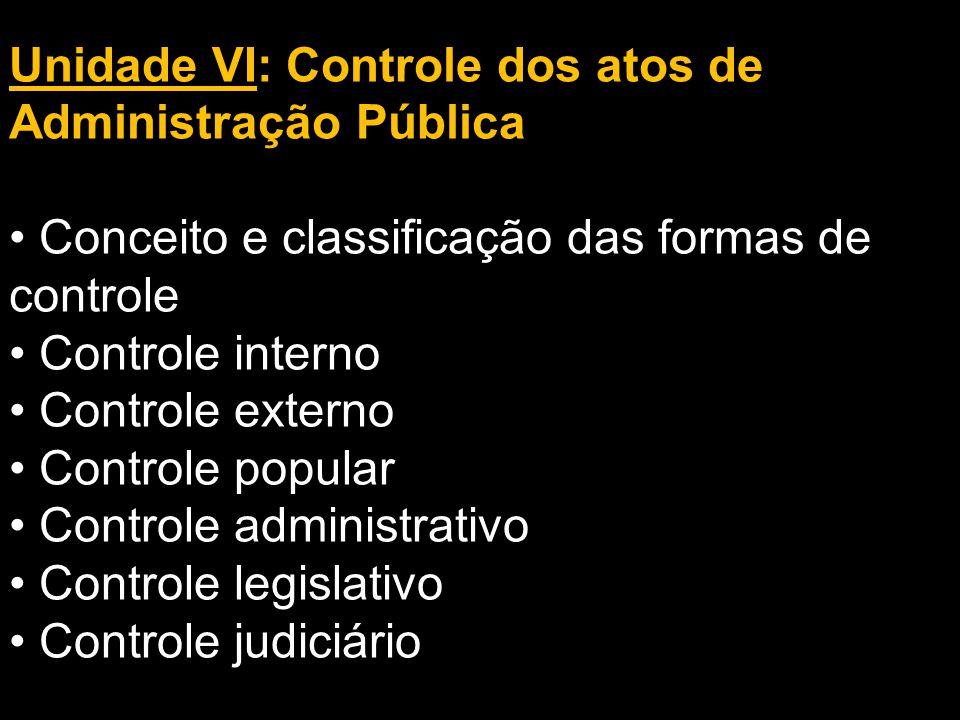 Unidade VI: Controle dos atos de Administração Pública Conceito e classificação das formas de controle Controle interno Controle externo Controle popu