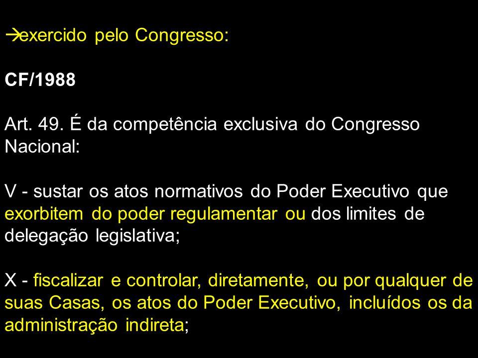  exercido pelo Congresso: CF/1988 Art. 49. É da competência exclusiva do Congresso Nacional: V - sustar os atos normativos do Poder Executivo que exo