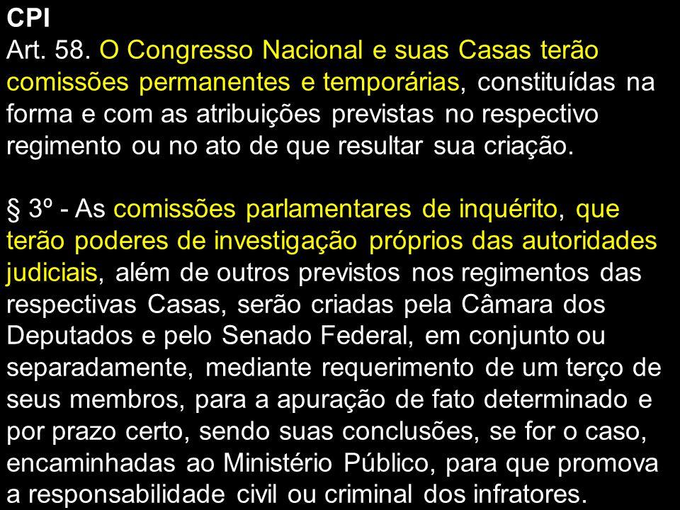CPI Art. 58. O Congresso Nacional e suas Casas terão comissões permanentes e temporárias, constituídas na forma e com as atribuições previstas no resp