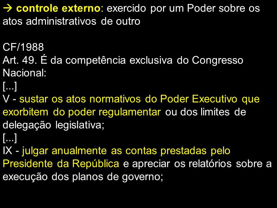  controle externo: exercido por um Poder sobre os atos administrativos de outro CF/1988 Art. 49. É da competência exclusiva do Congresso Nacional: [.