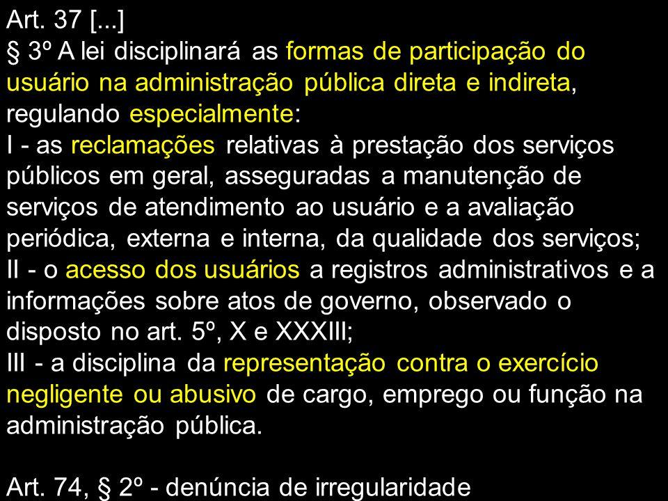 Art. 37 [...] § 3º A lei disciplinará as formas de participação do usuário na administração pública direta e indireta, regulando especialmente: I - as