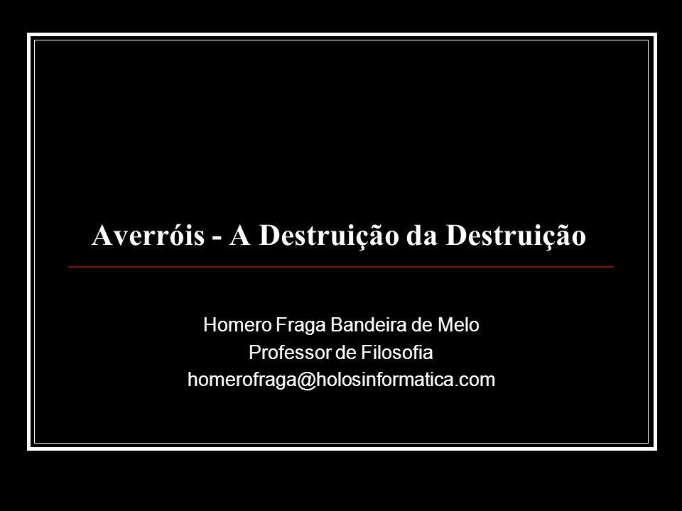 Averróis - A Destruição da Destruição Homero Fraga Bandeira de Melo Professor de Filosofia homerofraga@holosinformatica.com