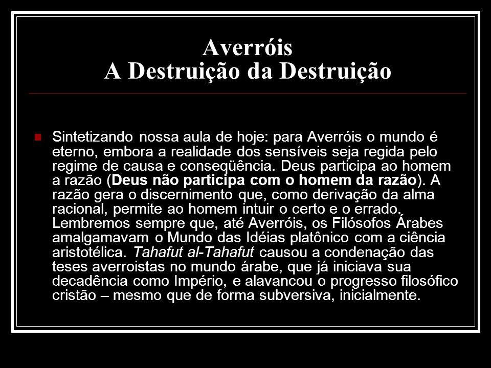 Averróis A Destruição da Destruição Sintetizando nossa aula de hoje: para Averróis o mundo é eterno, embora a realidade dos sensíveis seja regida pelo
