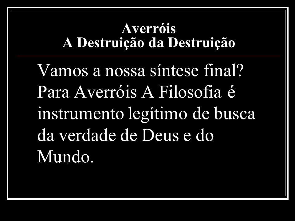 Averróis A Destruição da Destruição Vamos a nossa síntese final? Para Averróis A Filosofia é instrumento legítimo de busca da verdade de Deus e do Mun