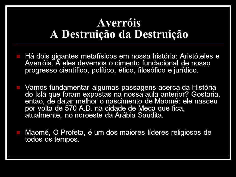 Averróis A Destruição da Destruição Há dois gigantes metafísicos em nossa história: Aristóteles e Averróis. A eles devemos o cimento fundacional de no